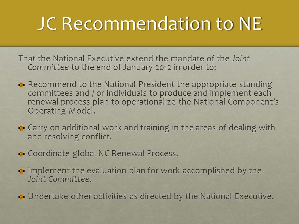 JC Recommendation to NE That the National Executive extend the mandate of the Joint Committee to the end of January 2012 in order to: Recommend to the National President the appropriate standing committees and / or individuals to produce and implement each renewal process plan to operationalize the National Component's Operating Model.