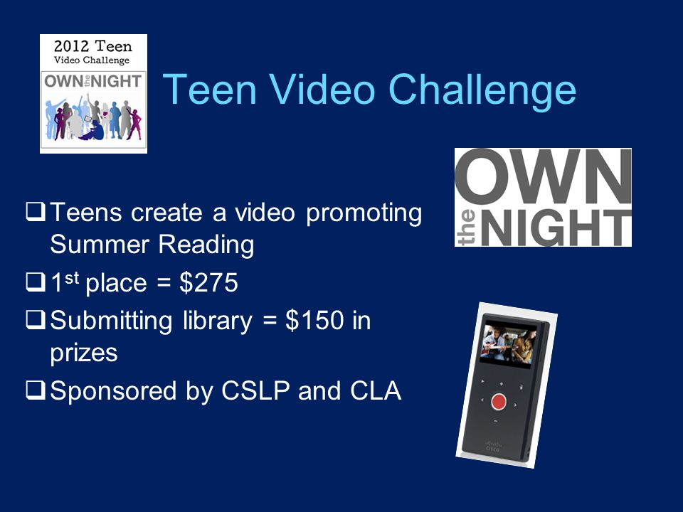 Teen Video Challenge  Teens create a video promoting Summer Reading  1 st place = $275  Submitting library = $150 in prizes  Sponsored by CSLP and