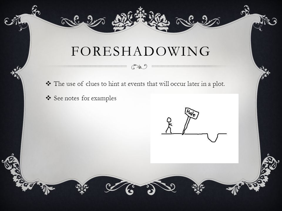 FORESHADOWING  The use of clues to hint at events that will occur later in a plot.