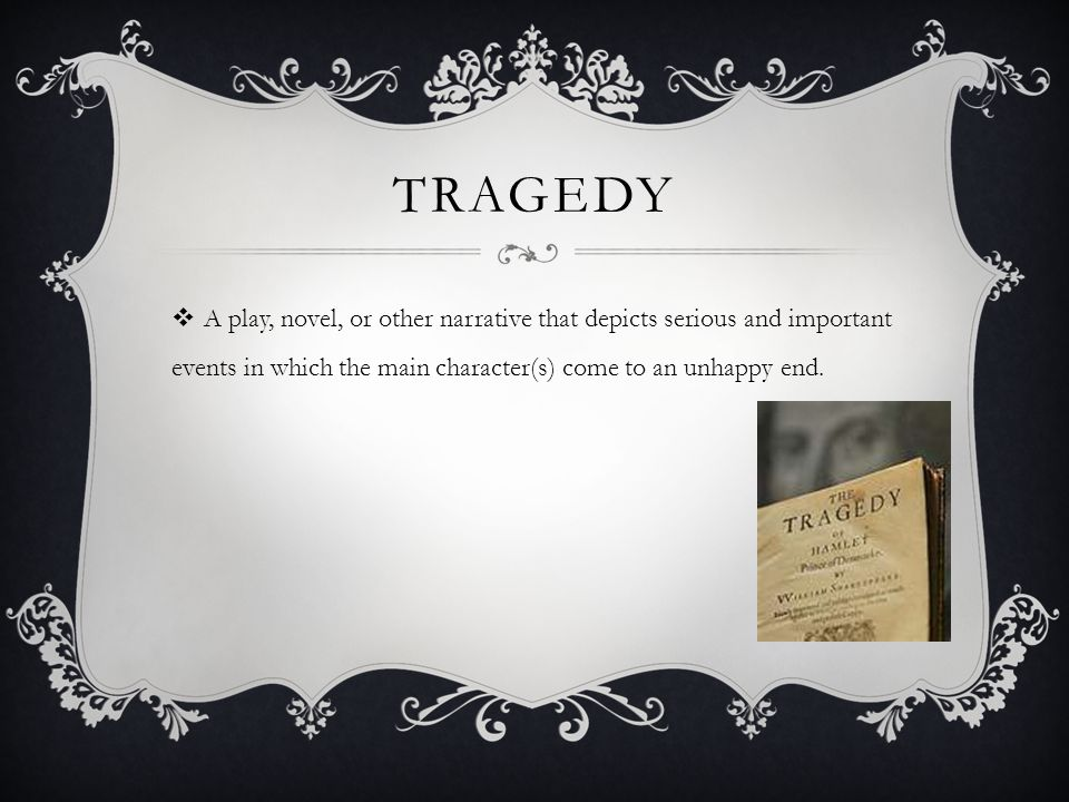 TRAGEDY  A play, novel, or other narrative that depicts serious and important events in which the main character(s) come to an unhappy end.