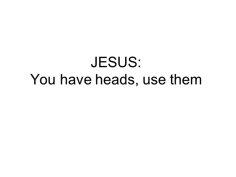 JESUS: You have heads, use them