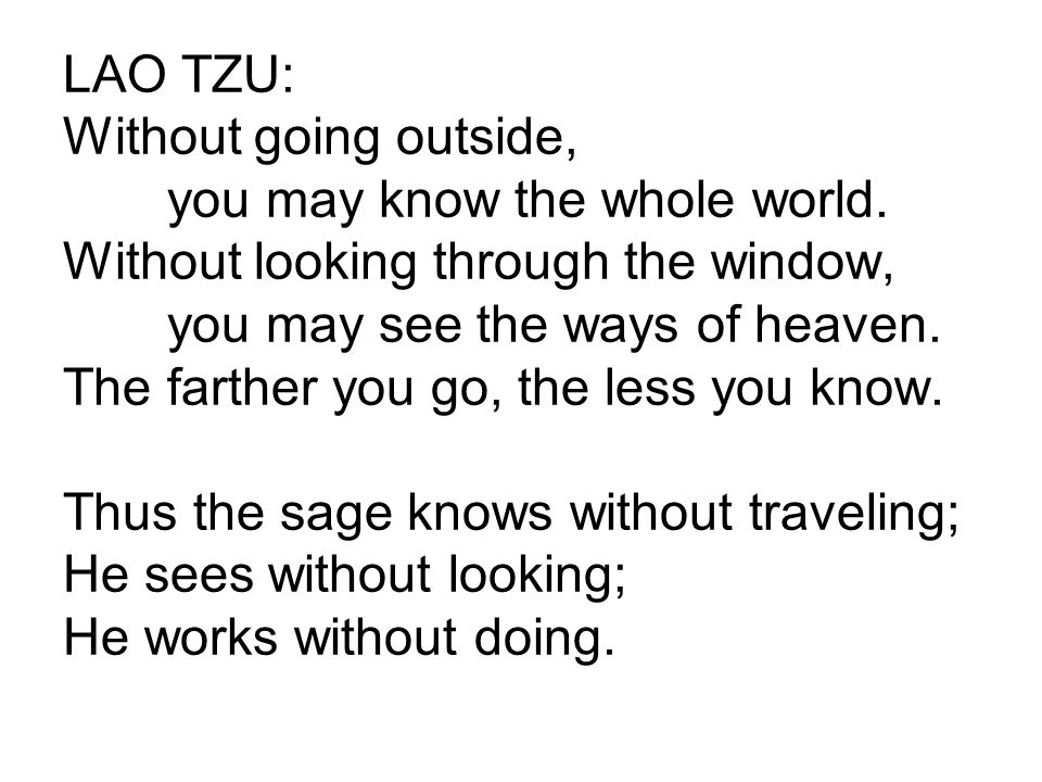 LAO TZU: Without going outside, you may know the whole world. Without looking through the window, you may see the ways of heaven. The farther you go,