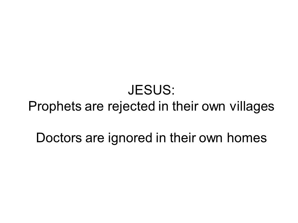 JESUS: Prophets are rejected in their own villages Doctors are ignored in their own homes
