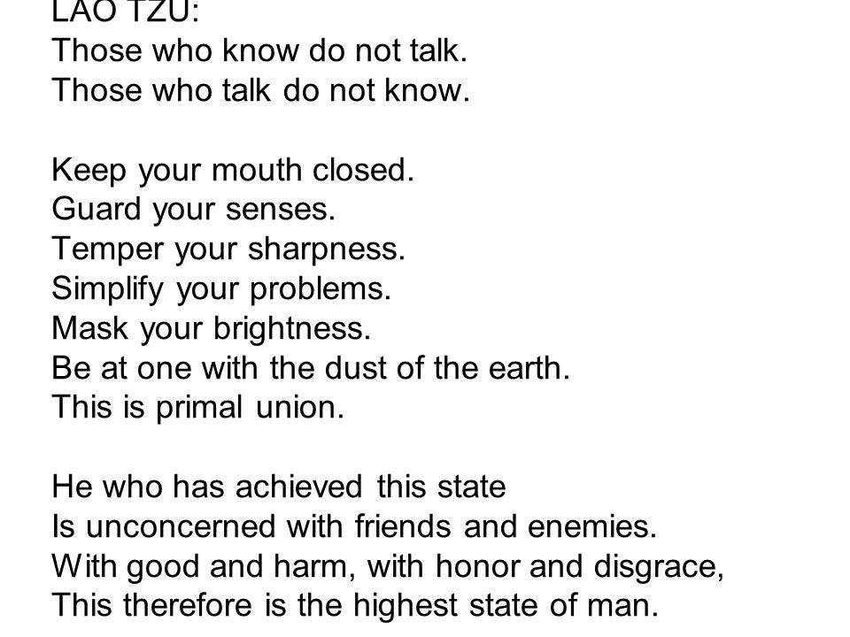 LAO TZU: Those who know do not talk. Those who talk do not know. Keep your mouth closed. Guard your senses. Temper your sharpness. Simplify your probl