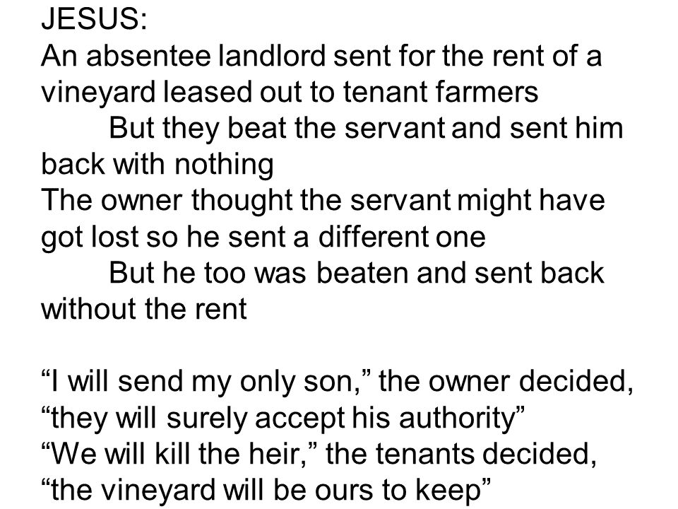 JESUS: An absentee landlord sent for the rent of a vineyard leased out to tenant farmers But they beat the servant and sent him back with nothing The