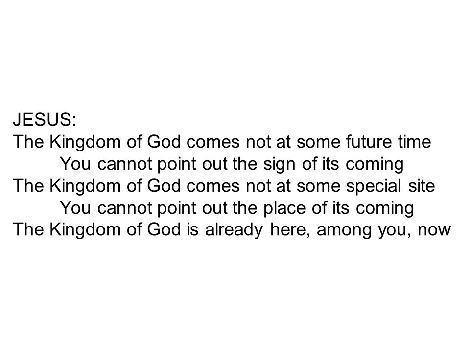 JESUS: The Kingdom of God comes not at some future time You cannot point out the sign of its coming The Kingdom of God comes not at some special site