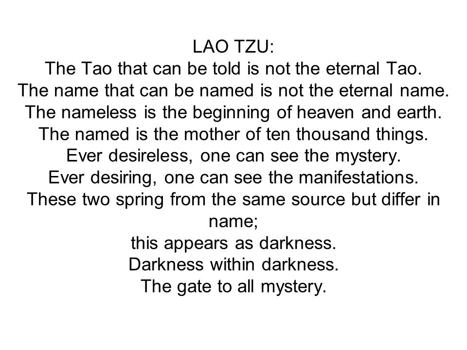 LAO TZU: The Tao that can be told is not the eternal Tao. The name that can be named is not the eternal name. The nameless is the beginning of heaven
