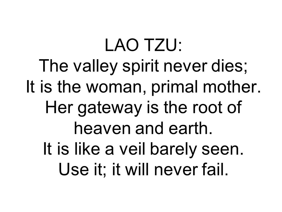 LAO TZU: The valley spirit never dies; It is the woman, primal mother. Her gateway is the root of heaven and earth. It is like a veil barely seen. Use