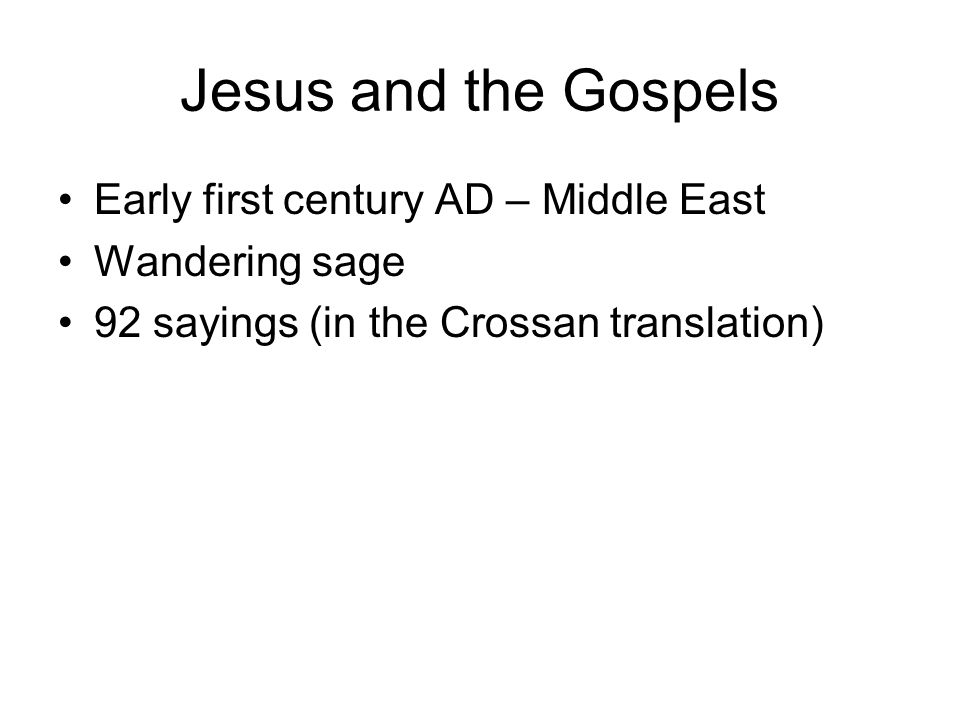Jesus and the Gospels Early first century AD – Middle East Wandering sage 92 sayings (in the Crossan translation)