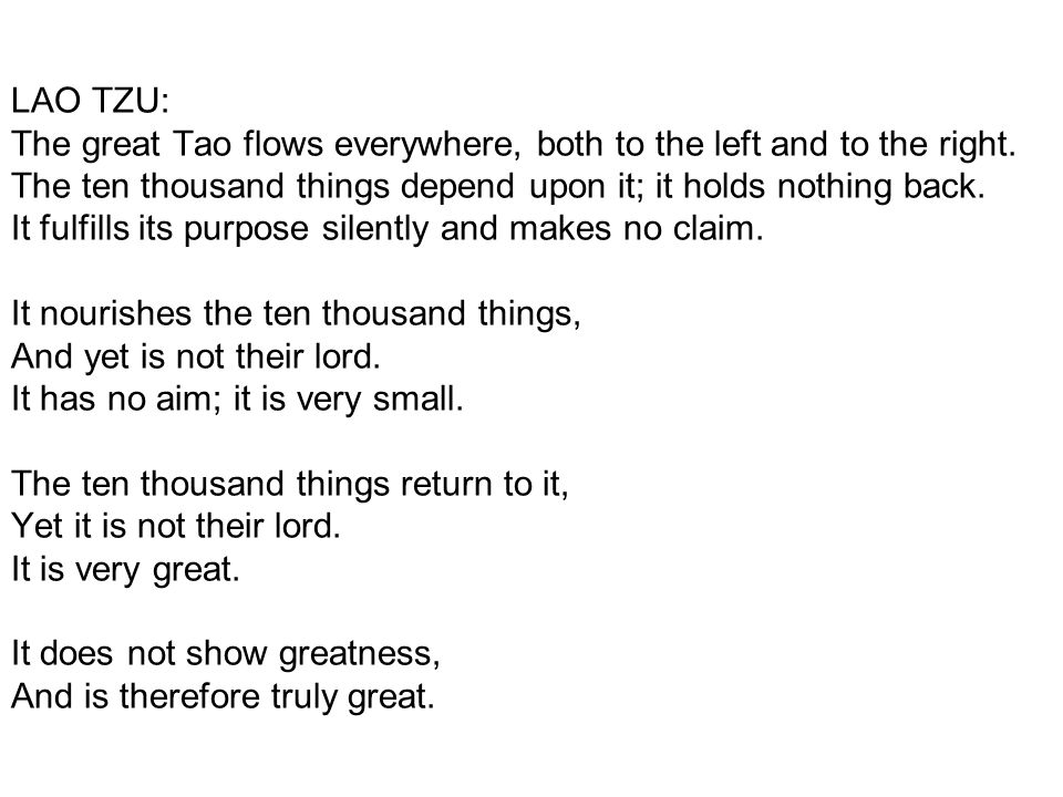 LAO TZU: The great Tao flows everywhere, both to the left and to the right. The ten thousand things depend upon it; it holds nothing back. It fulfills