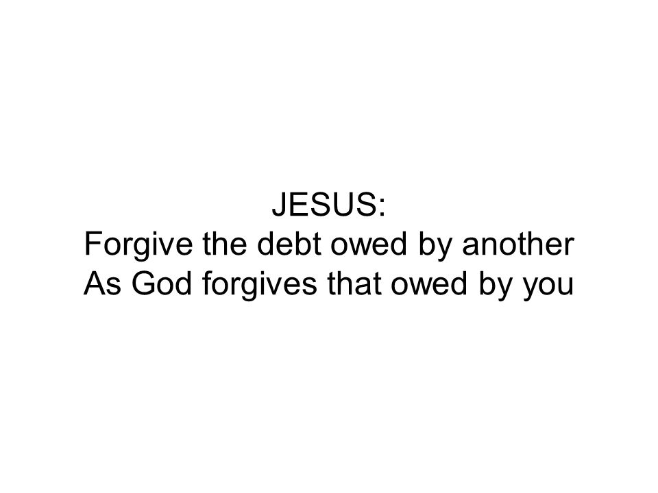 JESUS: Forgive the debt owed by another As God forgives that owed by you