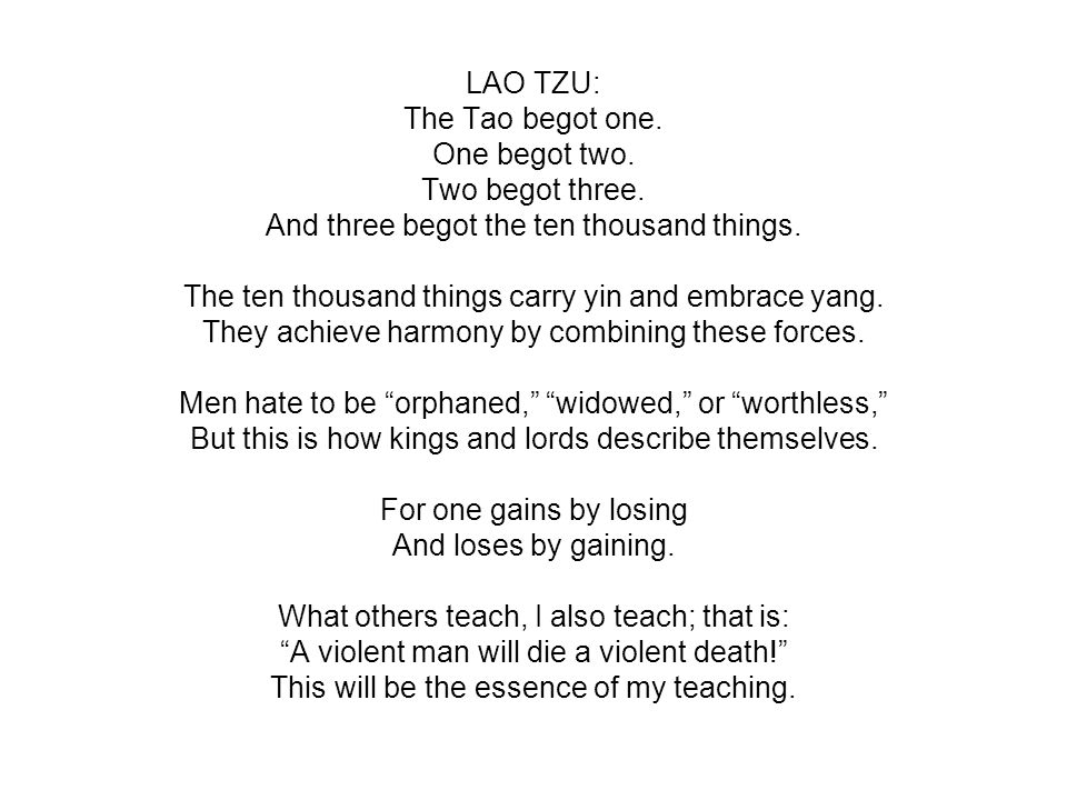 LAO TZU: The Tao begot one. One begot two. Two begot three. And three begot the ten thousand things. The ten thousand things carry yin and embrace yan