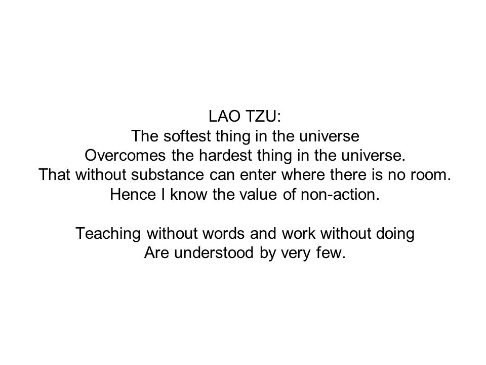 LAO TZU: The softest thing in the universe Overcomes the hardest thing in the universe. That without substance can enter where there is no room. Hence