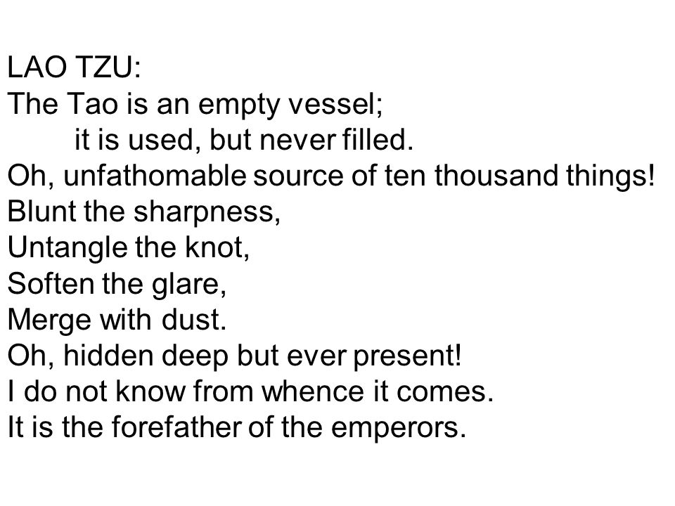 LAO TZU: The Tao is an empty vessel; it is used, but never filled. Oh, unfathomable source of ten thousand things! Blunt the sharpness, Untangle the k