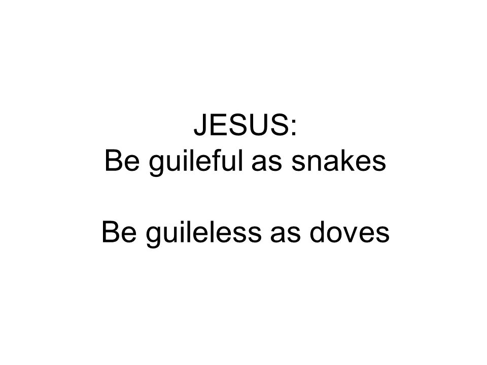 JESUS: Be guileful as snakes Be guileless as doves