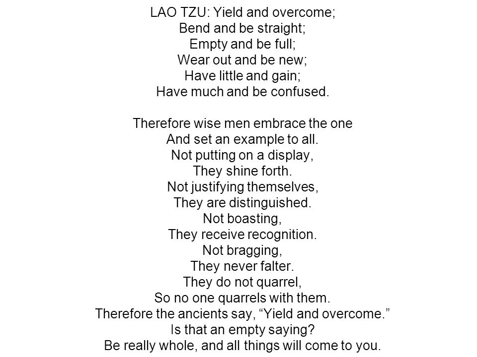 LAO TZU: Yield and overcome; Bend and be straight; Empty and be full; Wear out and be new; Have little and gain; Have much and be confused. Therefore