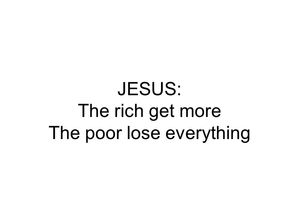 JESUS: The rich get more The poor lose everything