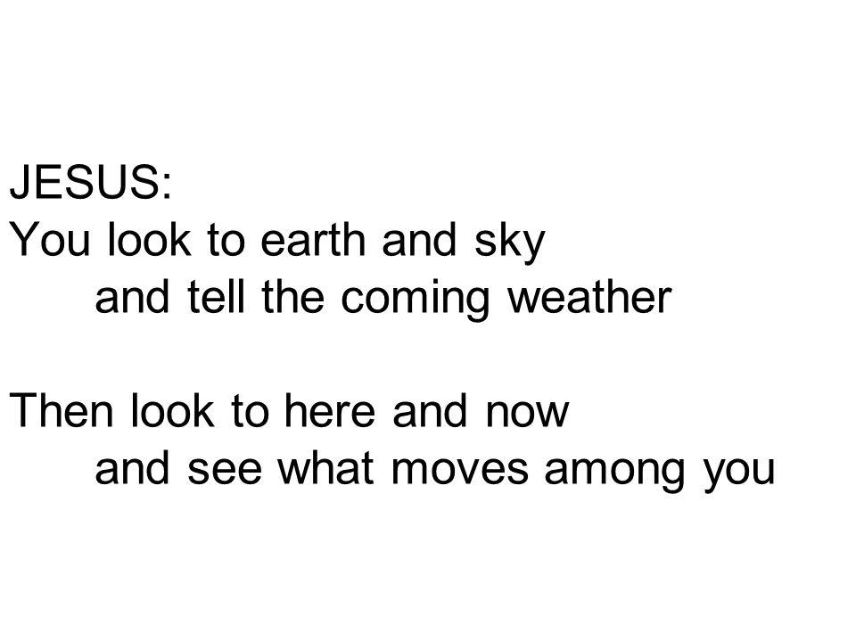 JESUS: You look to earth and sky and tell the coming weather Then look to here and now and see what moves among you