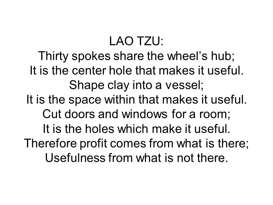 LAO TZU: Thirty spokes share the wheel's hub; It is the center hole that makes it useful. Shape clay into a vessel; It is the space within that makes