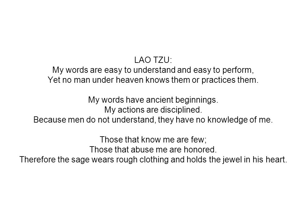 LAO TZU: My words are easy to understand and easy to perform, Yet no man under heaven knows them or practices them. My words have ancient beginnings.