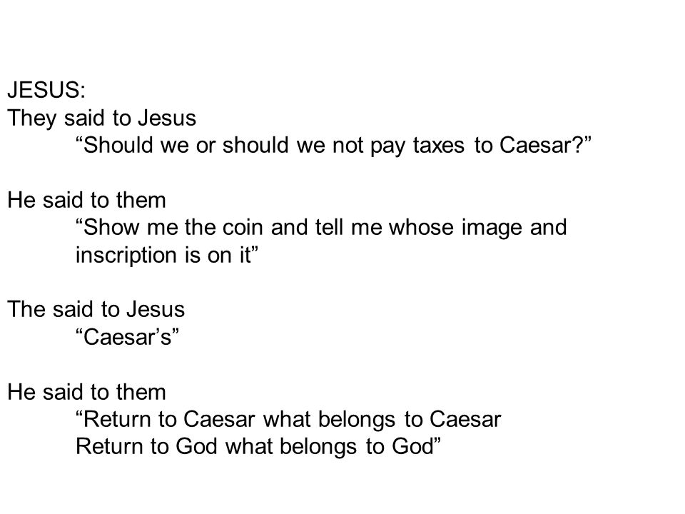 "JESUS: They said to Jesus ""Should we or should we not pay taxes to Caesar?"" He said to them ""Show me the coin and tell me whose image and inscription"