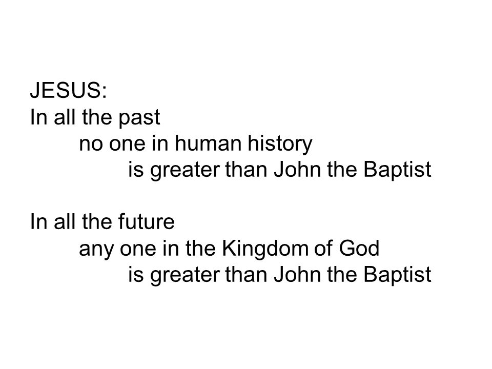 JESUS: In all the past no one in human history is greater than John the Baptist In all the future any one in the Kingdom of God is greater than John t