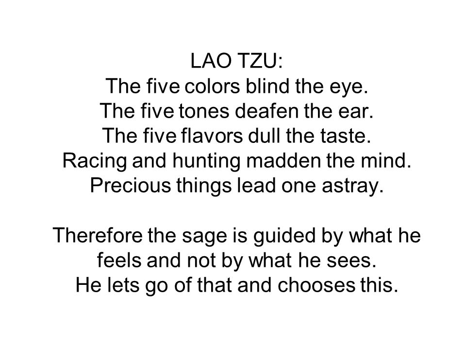 LAO TZU: The five colors blind the eye. The five tones deafen the ear. The five flavors dull the taste. Racing and hunting madden the mind. Precious t