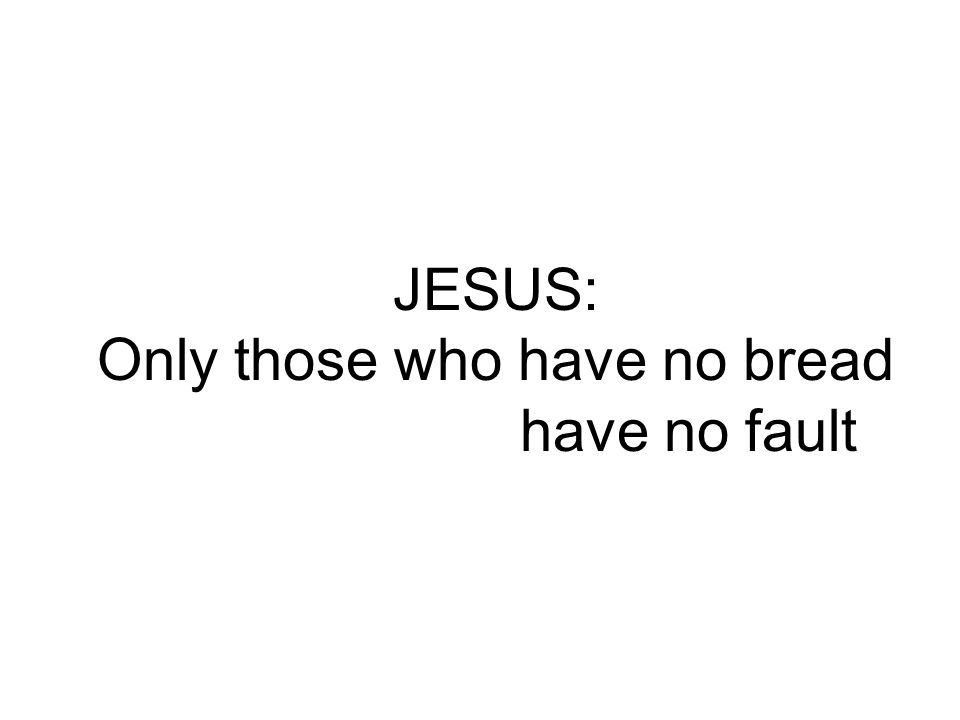 JESUS: Only those who have no bread have no fault