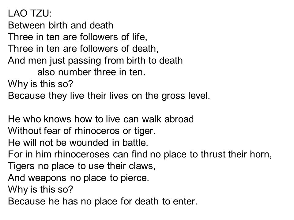 LAO TZU: Between birth and death Three in ten are followers of life, Three in ten are followers of death, And men just passing from birth to death als