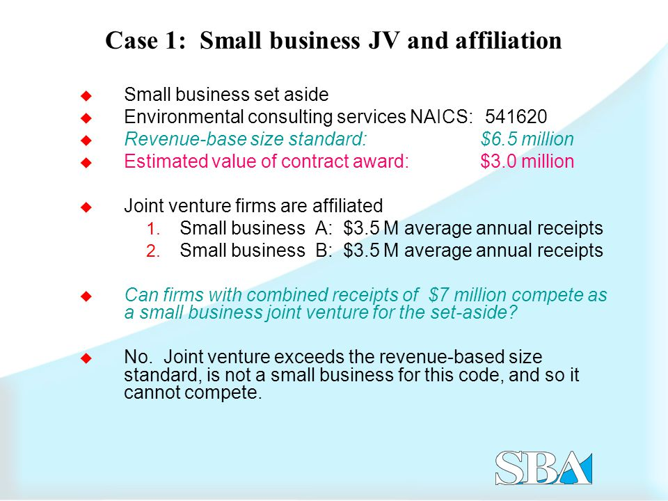 Case 1: Small business JV and affiliation  Small business set aside  Environmental consulting services NAICS: 541620  Revenue-base size standard: $6.5 million  Estimated value of contract award: $3.0 million  Joint venture firms are affiliated 1.