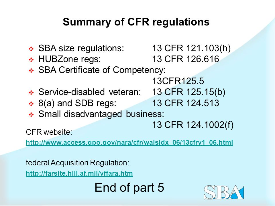  SBA size regulations:13 CFR 121.103(h)  HUBZone regs:13 CFR 126.616  SBA Certificate of Competency: 13CFR125.5  Service-disabled veteran:13 CFR 125.15(b)  8(a) and SDB regs:13 CFR 124.513  Small disadvantaged business: 13 CFR 124.1002(f) Summary of CFR regulations CFR website: http://www.access.gpo.gov/nara/cfr/waisidx_06/13cfrv1_06.html federal Acquisition Regulation: http://farsite.hill.af.mil/vffara.htm End of part 5