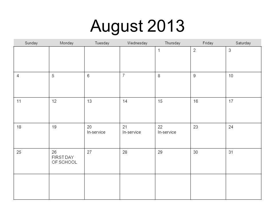 August 2013 SundayMondayTuesdayWednesdayThursdayFridaySaturday 123 456 7 8910 11121314151617 181920 In-service 21 In-service 22 In-service 2324 2526 FIRST DAY OF SCHOOL 2728293031