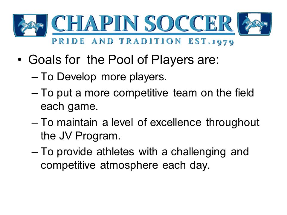 Goals for the Pool of Players are: –To Develop more players.