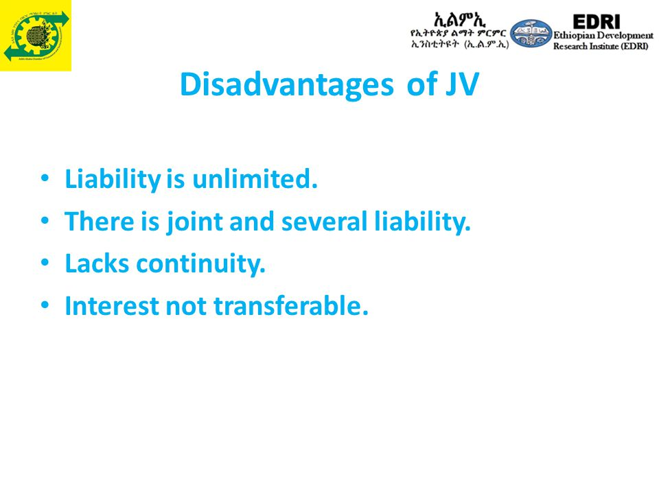 Disadvantages of JV Liability is unlimited. There is joint and several liability. Lacks continuity. Interest not transferable.