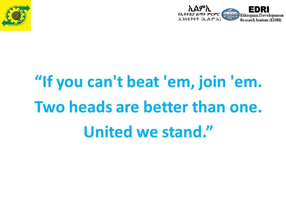 If you can t beat em, join em. Two heads are better than one. United we stand.