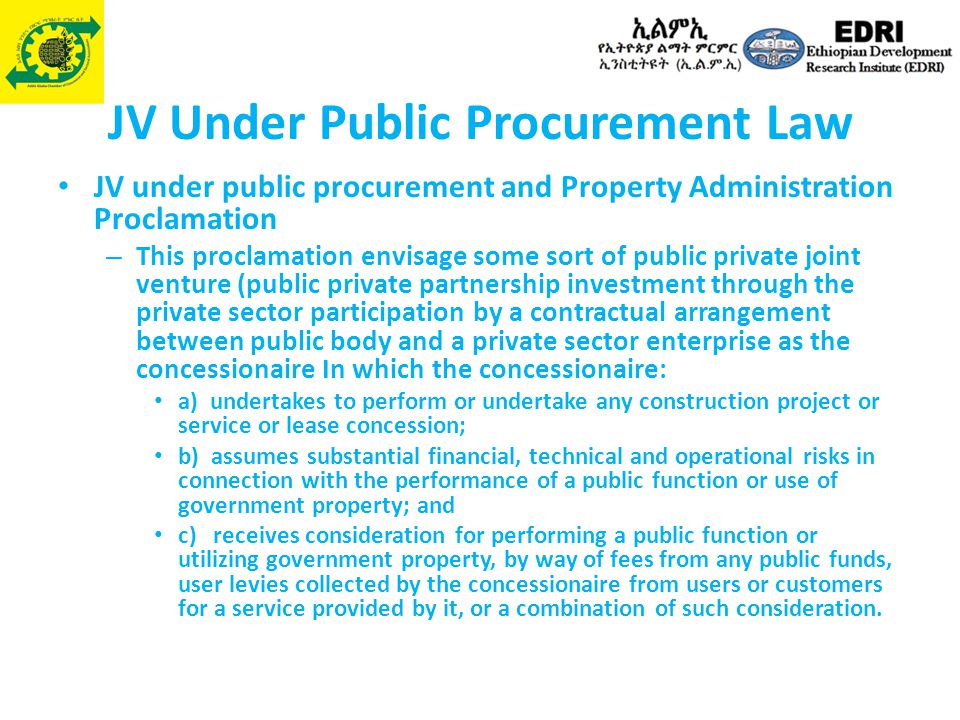 JV Under Public Procurement Law JV under public procurement and Property Administration Proclamation – This proclamation envisage some sort of public private joint venture (public private partnership investment through the private sector participation by a contractual arrangement between public body and a private sector enterprise as the concessionaire In which the concessionaire: a) undertakes to perform or undertake any construction project or service or lease concession; b) assumes substantial financial, technical and operational risks in connection with the performance of a public function or use of government property; and c) receives consideration for performing a public function or utilizing government property, by way of fees from any public funds, user levies collected by the concessionaire from users or customers for a service provided by it, or a combination of such consideration.
