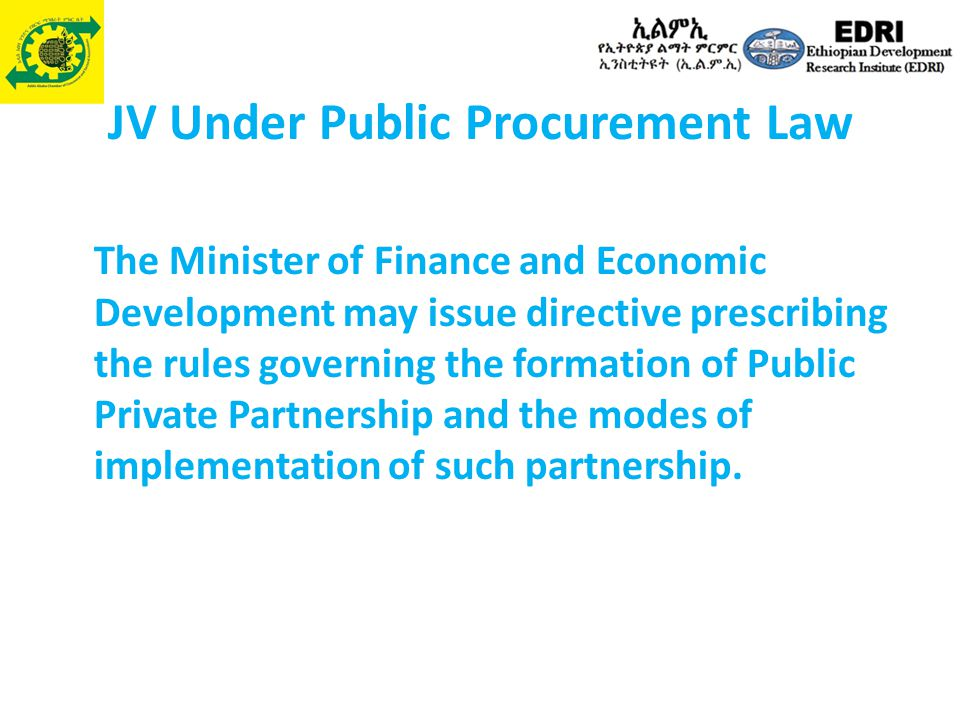 JV Under Public Procurement Law The Minister of Finance and Economic Development may issue directive prescribing the rules governing the formation of Public Private Partnership and the modes of implementation of such partnership.