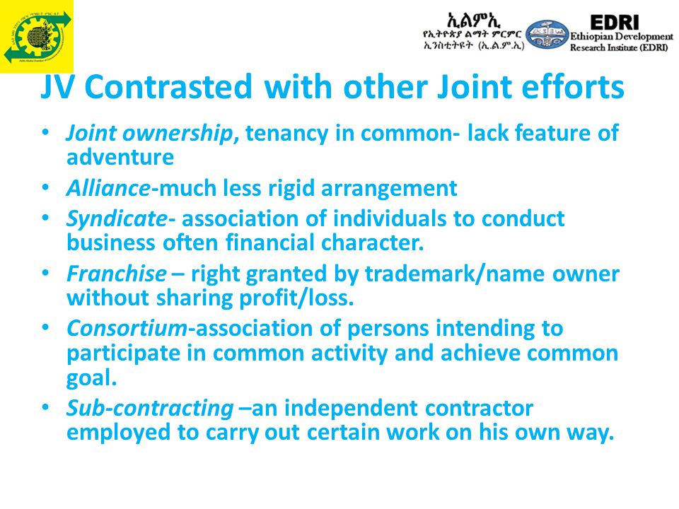 JV Contrasted with other Joint efforts Joint ownership, tenancy in common- lack feature of adventure Alliance-much less rigid arrangement Syndicate- association of individuals to conduct business often financial character.