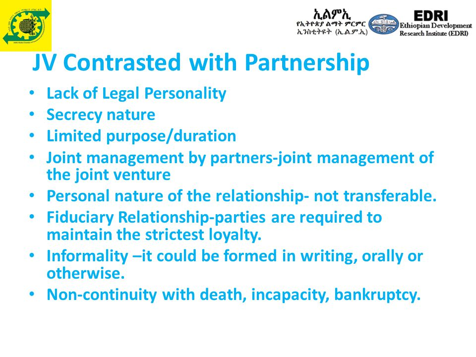 JV Contrasted with Partnership Lack of Legal Personality Secrecy nature Limited purpose/duration Joint management by partners-joint management of the