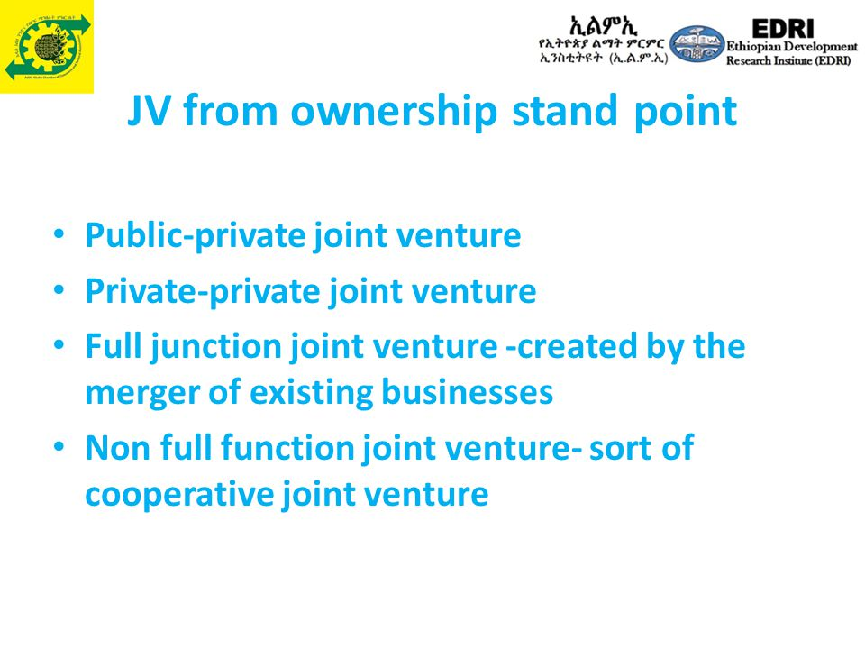 JV from ownership stand point Public-private joint venture Private-private joint venture Full junction joint venture -created by the merger of existin
