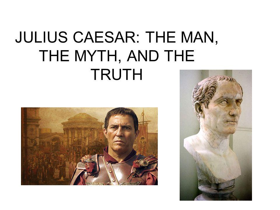 JULIUS CAESAR: THE MAN, THE MYTH, AND THE TRUTH