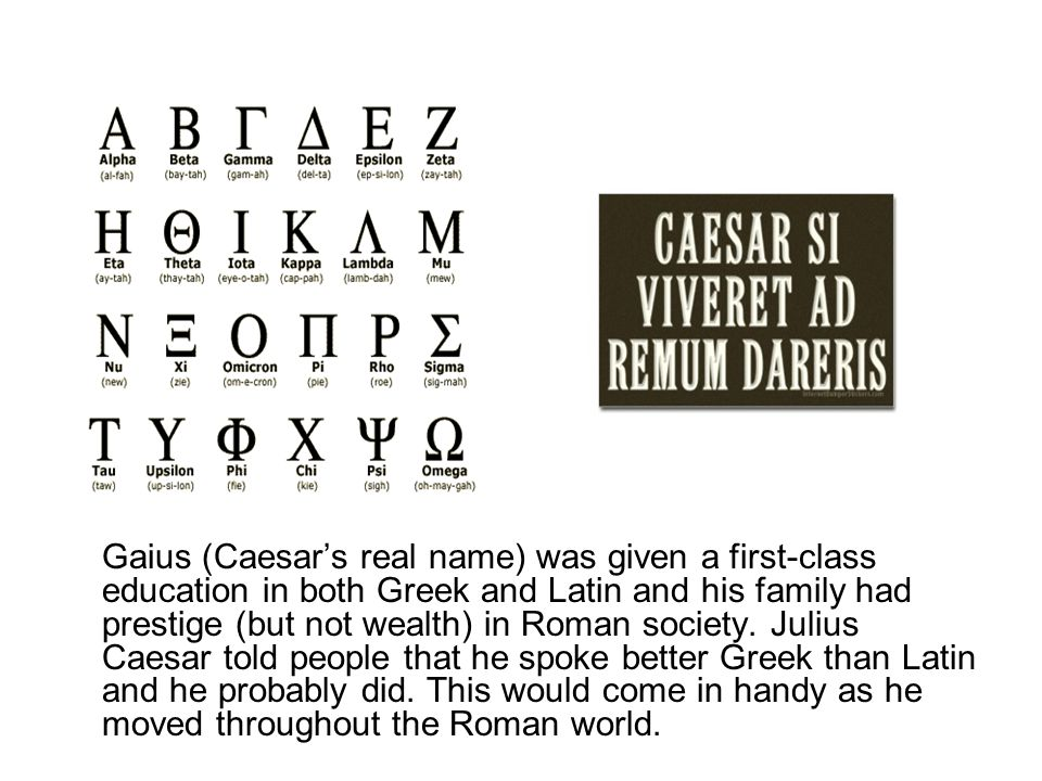 Gaius (Caesar's real name) was given a first-class education in both Greek and Latin and his family had prestige (but not wealth) in Roman society.