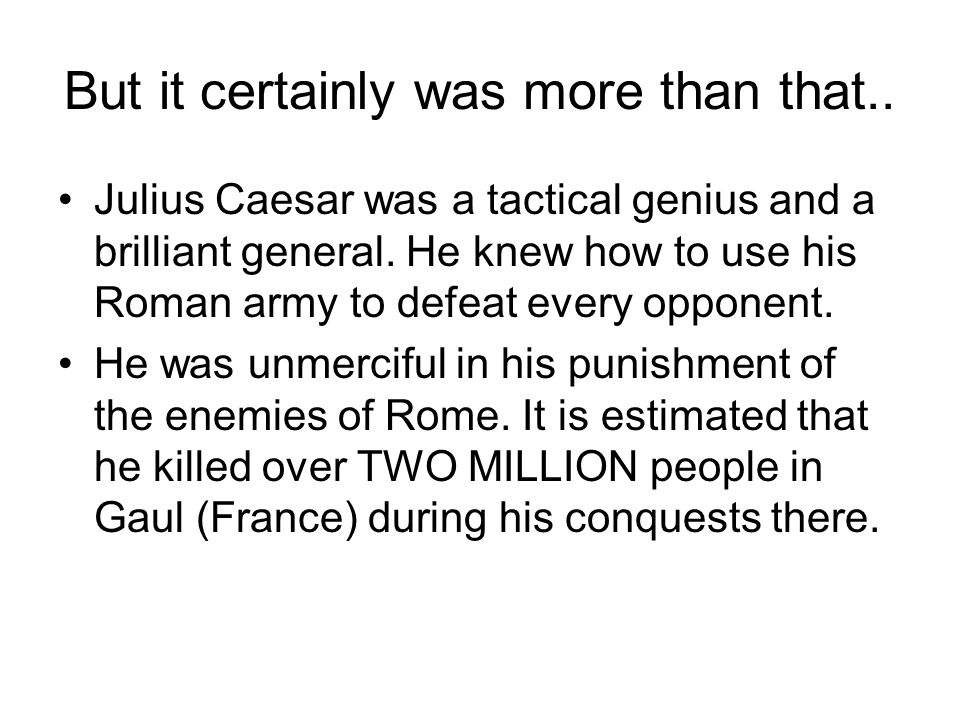 But it certainly was more than that.. Julius Caesar was a tactical genius and a brilliant general.