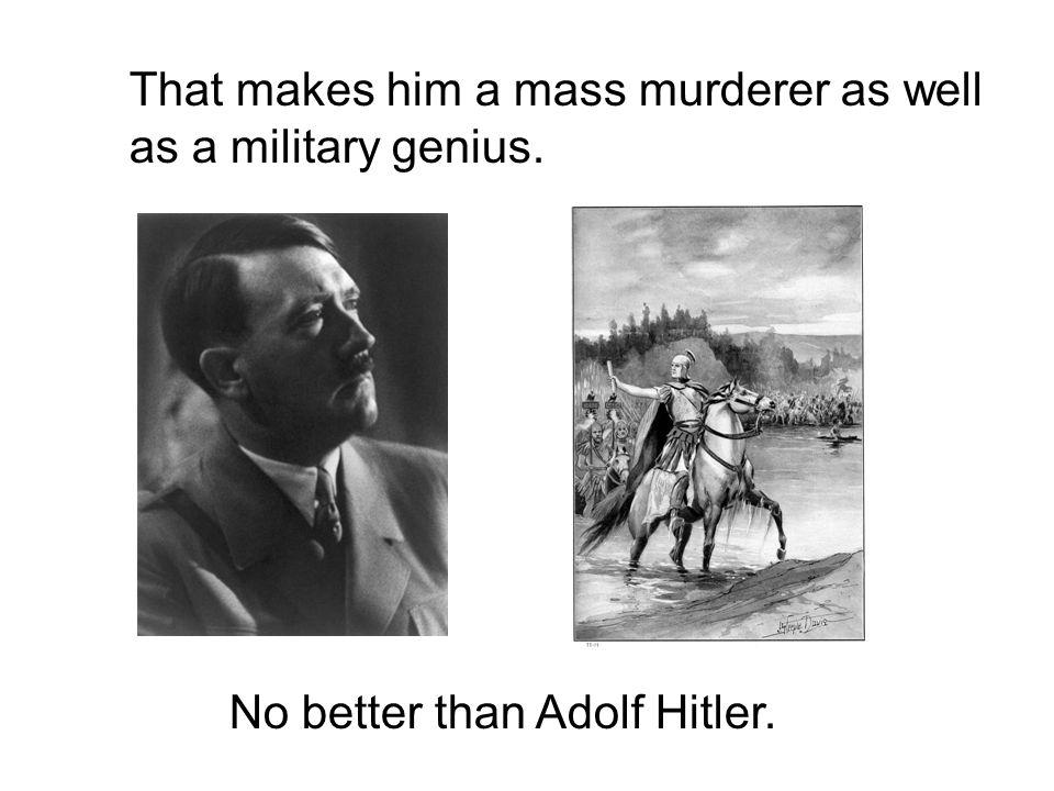 That makes him a mass murderer as well as a military genius. No better than Adolf Hitler.