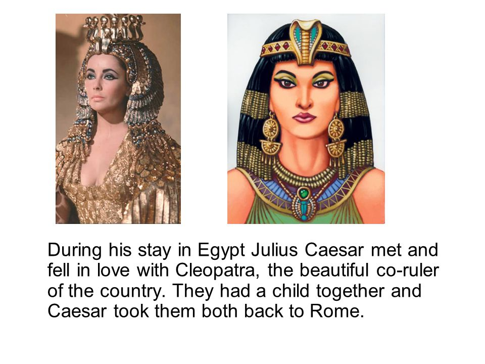 During his stay in Egypt Julius Caesar met and fell in love with Cleopatra, the beautiful co-ruler of the country.