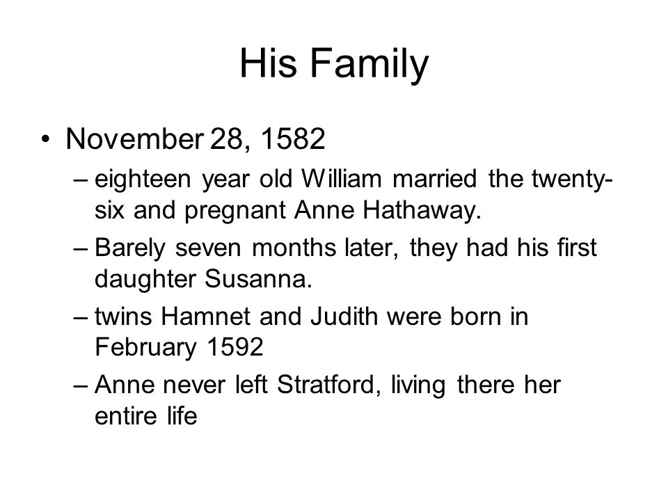 His Family November 28, 1582 –eighteen year old William married the twenty- six and pregnant Anne Hathaway.