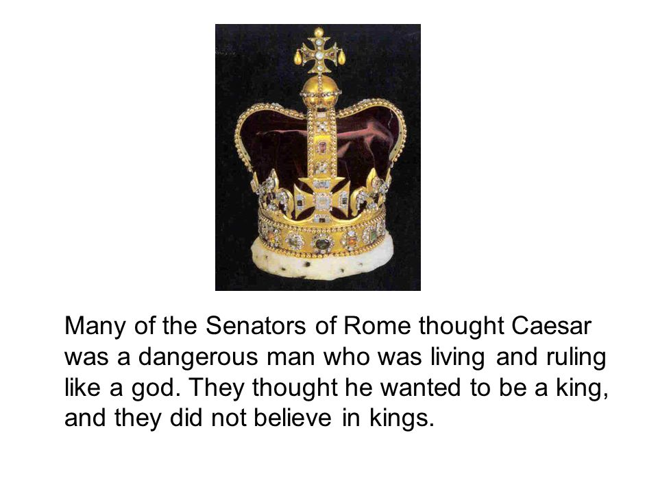 Many of the Senators of Rome thought Caesar was a dangerous man who was living and ruling like a god.