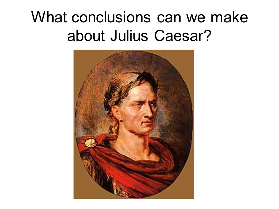 What conclusions can we make about Julius Caesar?