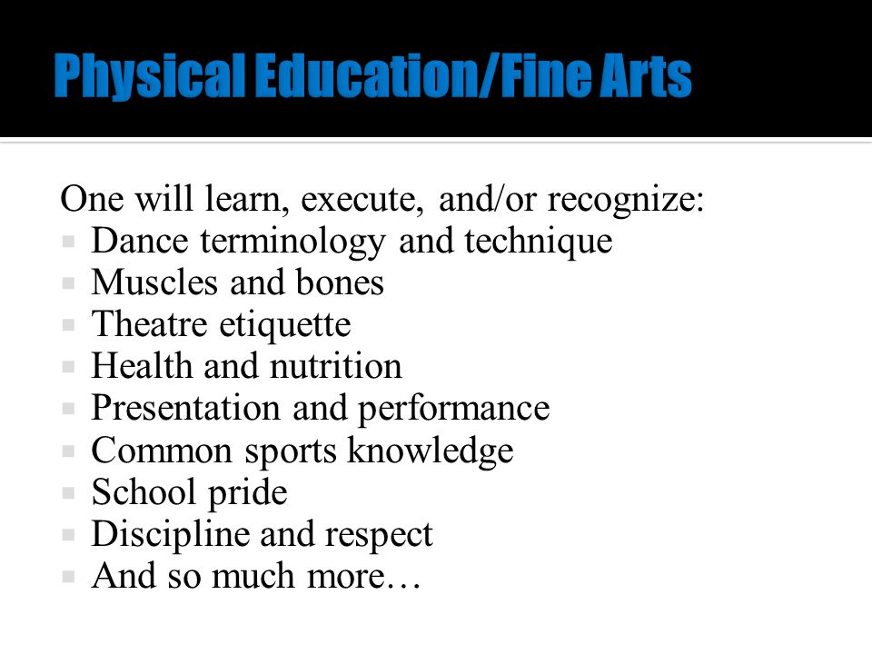 One will learn, execute, and/or recognize:  Dance terminology and technique  Muscles and bones  Theatre etiquette  Health and nutrition  Presentation and performance  Common sports knowledge  School pride  Discipline and respect  And so much more…