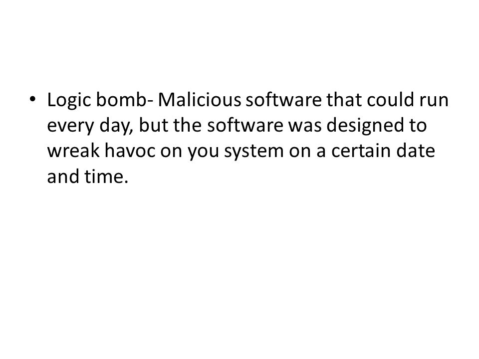 Logic bomb- Malicious software that could run every day, but the software was designed to wreak havoc on you system on a certain date and time.